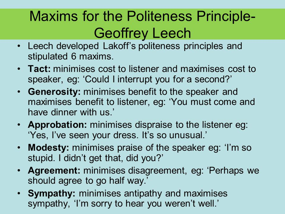 Maxims for the Politeness Principle- Geoffrey Leech Leech developed Lakoff's politeness principles and stipulated 6 maxims.
