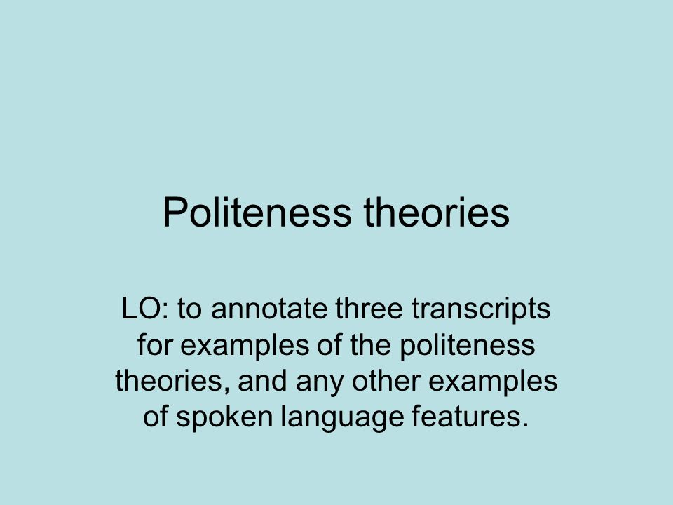 Politeness theories LO: to annotate three transcripts for examples of the politeness theories, and any other examples of spoken language features.