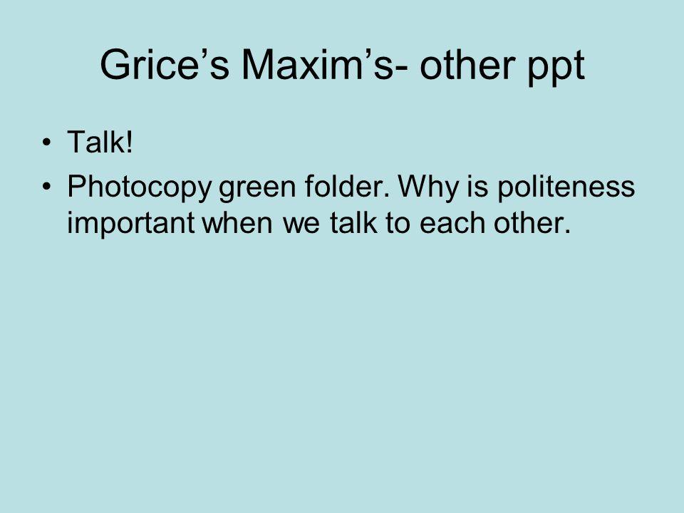 Grice's Maxim's- other ppt Talk. Photocopy green folder.