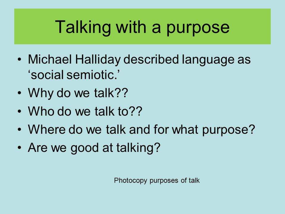 Talking with a purpose Michael Halliday described language as 'social semiotic.' Why do we talk?? Who do we talk to?? Where do we talk and for what pu