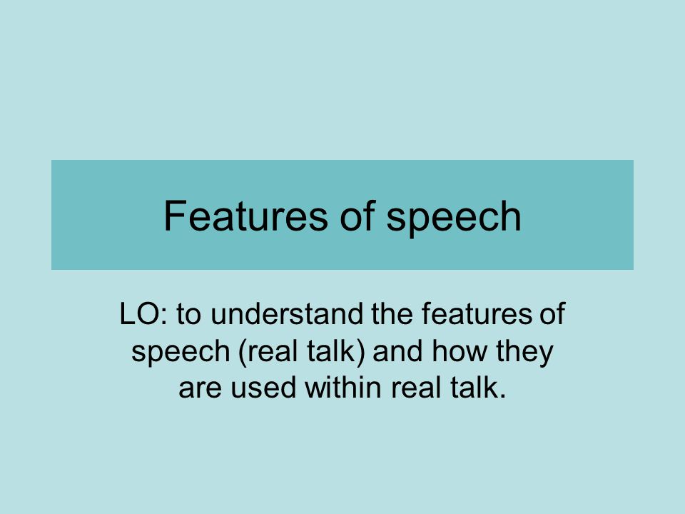 Features of speech LO: to understand the features of speech (real talk) and how they are used within real talk.