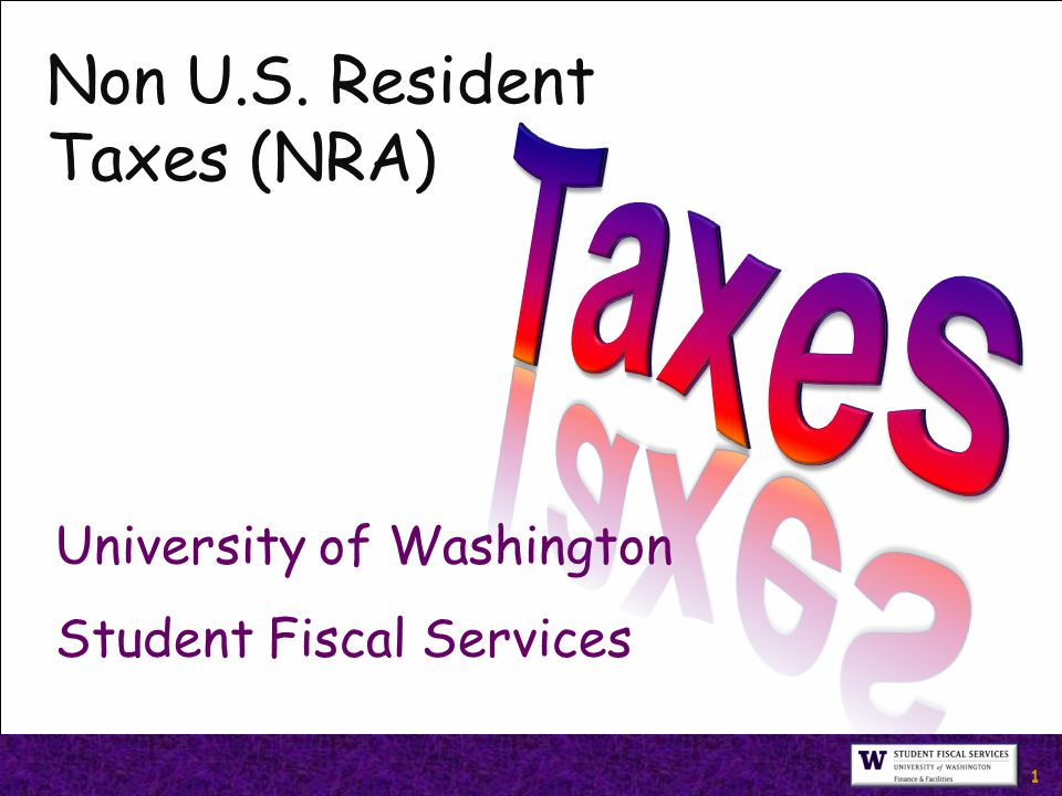 1 Non U.S. Resident Taxes (NRA) University of Washington Student Fiscal Services
