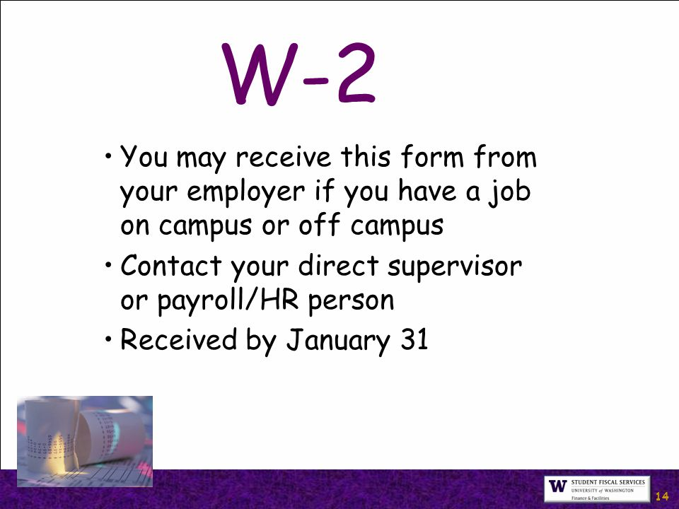 14 W-2 You may receive this form from your employer if you have a job on campus or off campus Contact your direct supervisor or payroll/HR person Received by January 31