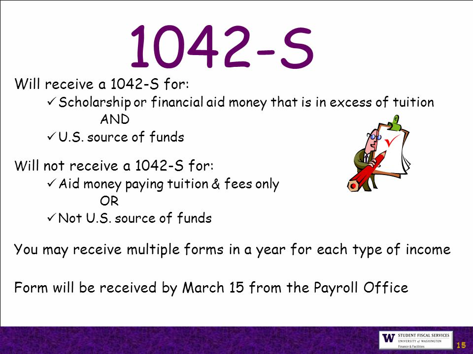15 1042-S Will receive a 1042-S for: Scholarship or financial aid money that is in excess of tuition AND U.S.