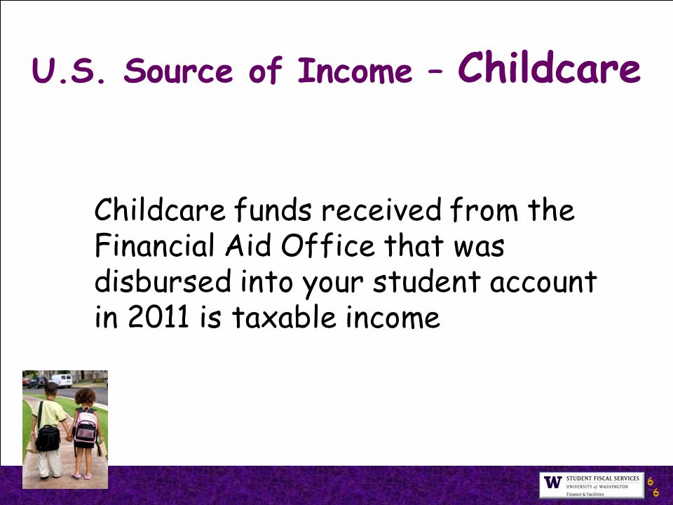 6 6 U.S. Source of Income – Childcare Childcare funds received from the Financial Aid Office that was disbursed into your student account in 2011 is t