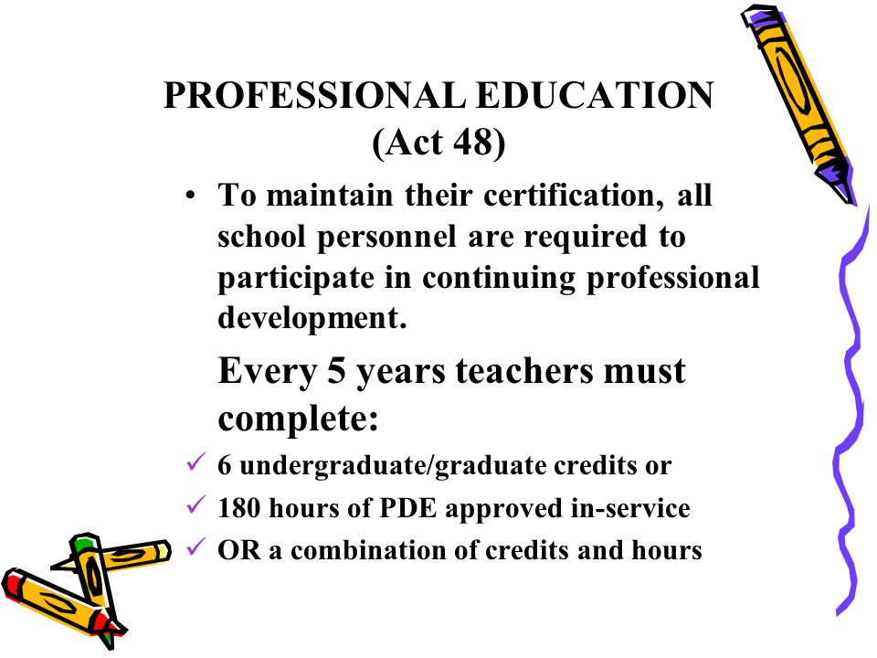 PROFESSIONAL EDUCATION (Act 48) To maintain their certification, all school personnel are required to participate in continuing professional developme