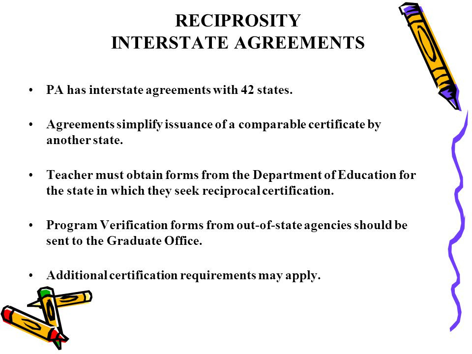 RECIPROSITY INTERSTATE AGREEMENTS PA has interstate agreements with 42 states. Agreements simplify issuance of a comparable certificate by another sta