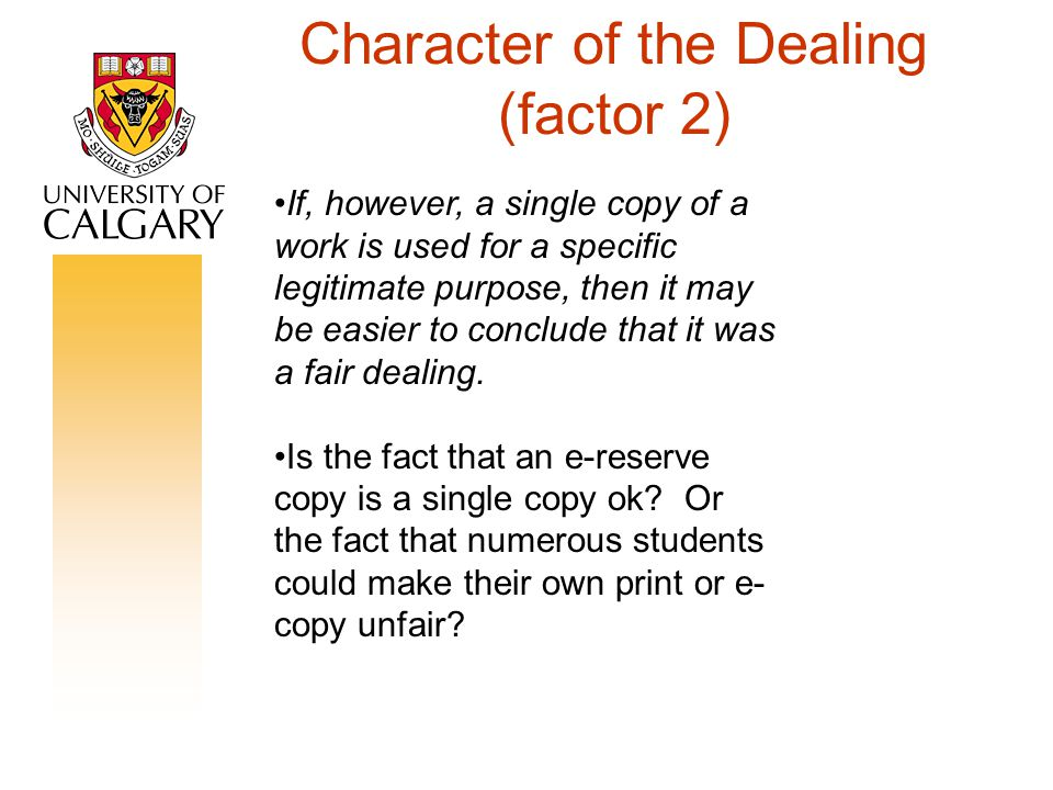 Character of the Dealing (factor 2) If, however, a single copy of a work is used for a specific legitimate purpose, then it may be easier to conclude that it was a fair dealing.