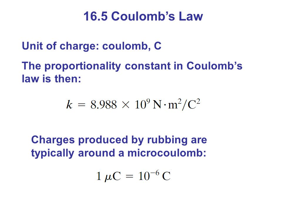 16.5 Coulomb's Law Unit of charge: coulomb, C The proportionality constant in Coulomb's law is then: Charges produced by rubbing are typically around a microcoulomb:
