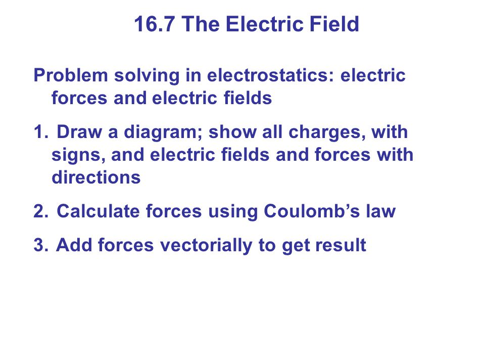 16.7 The Electric Field Problem solving in electrostatics: electric forces and electric fields 1. Draw a diagram; show all charges, with signs, and el