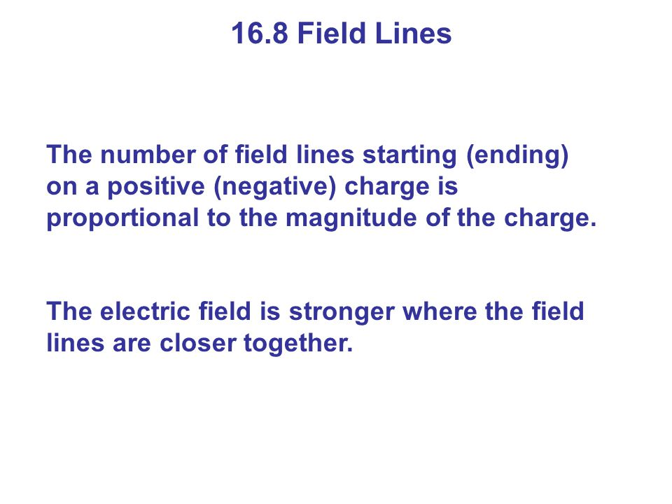 16.8 Field Lines The number of field lines starting (ending) on a positive (negative) charge is proportional to the magnitude of the charge. The elect