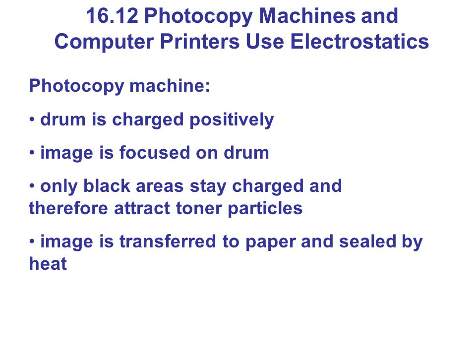 16.12 Photocopy Machines and Computer Printers Use Electrostatics Photocopy machine: drum is charged positively image is focused on drum only black areas stay charged and therefore attract toner particles image is transferred to paper and sealed by heat