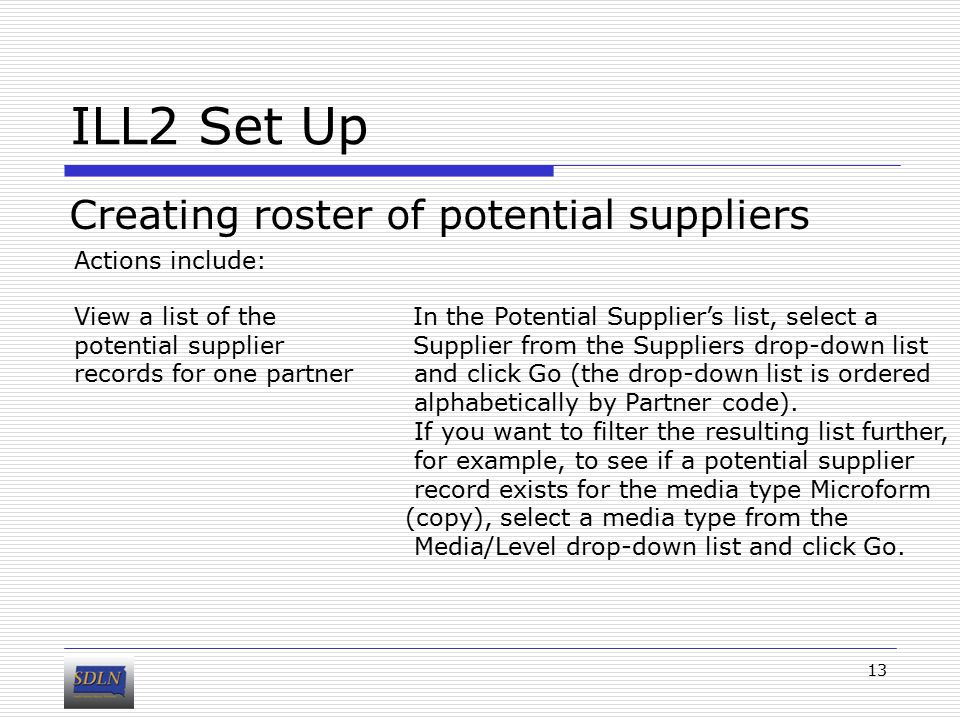 ILL2 Set Up Creating roster of potential suppliers 13 Actions include: View a list of the In the Potential Supplier's list, select a potential supplier Supplier from the Suppliers drop-down list records for one partner and click Go (the drop-down list is ordered alphabetically by Partner code).