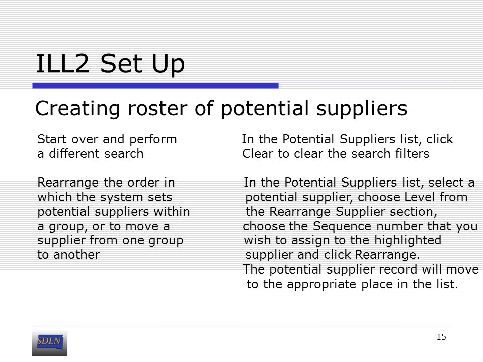 ILL2 Set Up Creating roster of potential suppliers 15 Start over and perform In the Potential Suppliers list, click a different search Clear to clear the search filters Rearrange the order in In the Potential Suppliers list, select a which the system sets potential supplier, choose Level from potential suppliers within the Rearrange Supplier section, a group, or to move a choose the Sequence number that you supplier from one group wish to assign to the highlighted to another supplier and click Rearrange.
