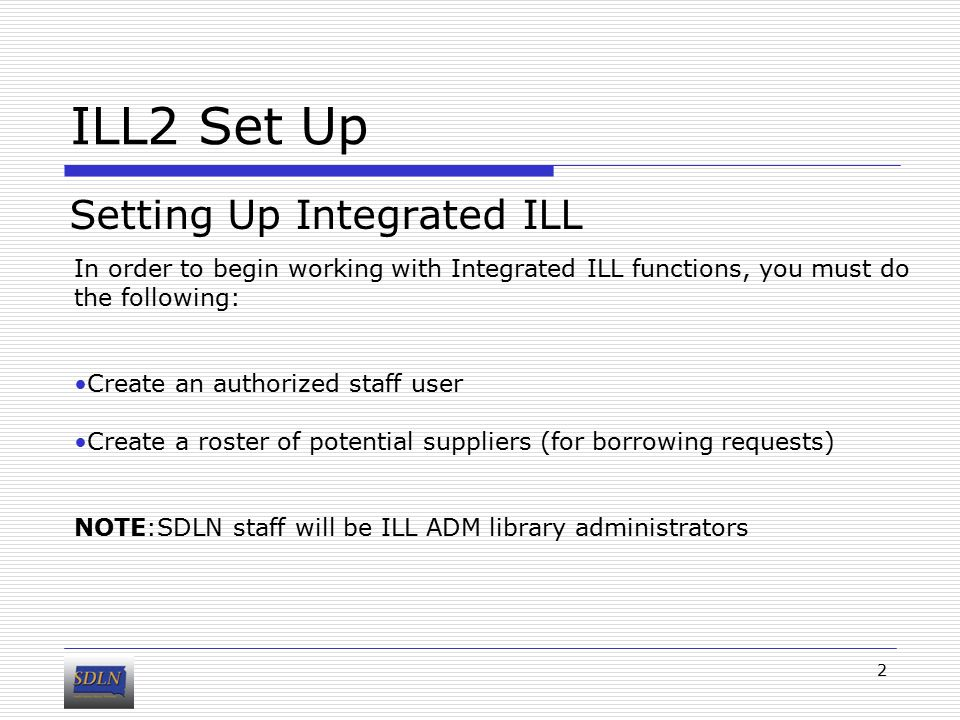 ILL2 Set Up Setting Up Integrated ILL 2 In order to begin working with Integrated ILL functions, you must do the following: Create an authorized staff user Create a roster of potential suppliers (for borrowing requests) NOTE:SDLN staff will be ILL ADM library administrators
