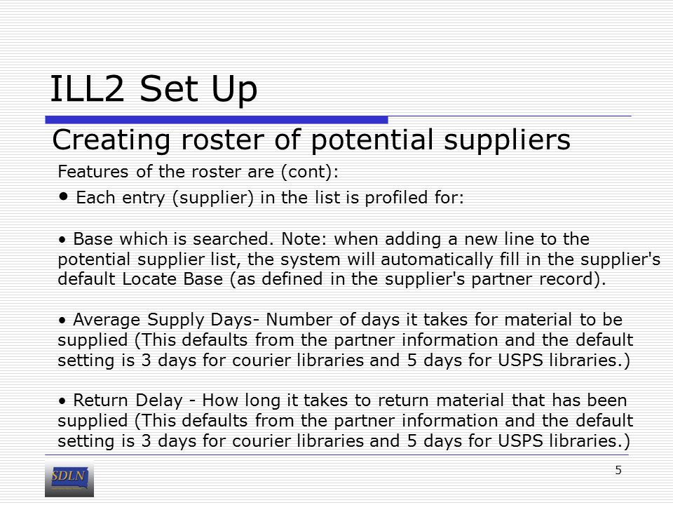 ILL2 Set Up Creating roster of potential suppliers 5 Features of the roster are (cont): Each entry (supplier) in the list is profiled for: Base which is searched.