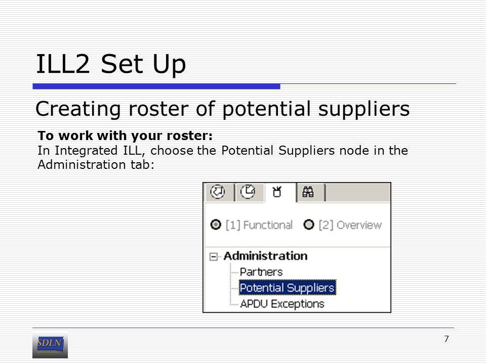 ILL2 Set Up Creating roster of potential suppliers 7 To work with your roster: In Integrated ILL, choose the Potential Suppliers node in the Administration tab: