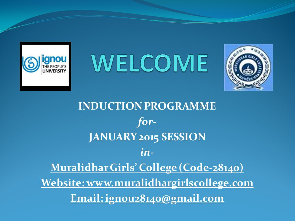 INDUCTION PROGRAMME for- JANUARY 2015 SESSION in- Muralidhar Girls' College (Code-28140) Website: www.muralidhargirlscollege.com Email: ignou28140@gma