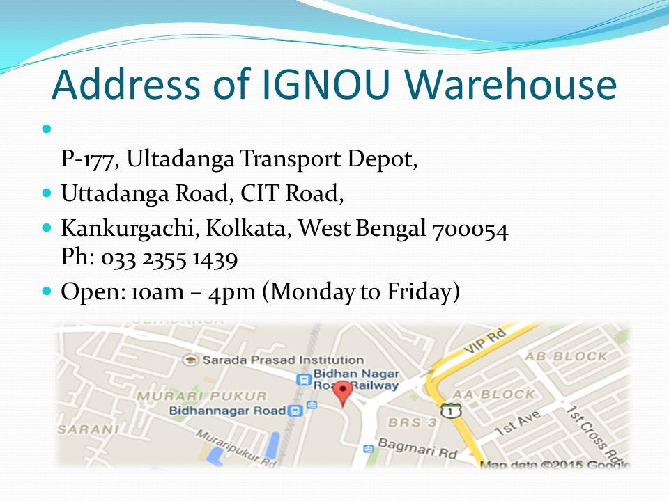 Address of IGNOU Warehouse P-177, Ultadanga Transport Depot, Uttadanga Road, CIT Road, Kankurgachi, Kolkata, West Bengal 700054 Ph: 033 2355 1439 Open