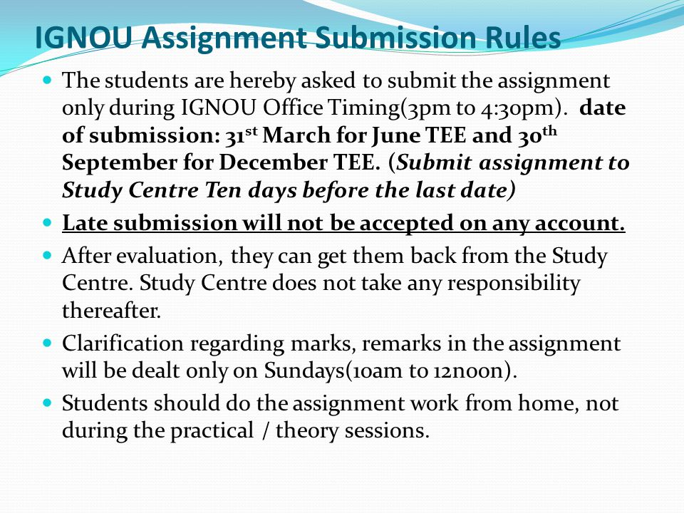 IGNOU Assignment Submission Rules The students are hereby asked to submit the assignment only during IGNOU Office Timing(3pm to 4:30pm). date of submi