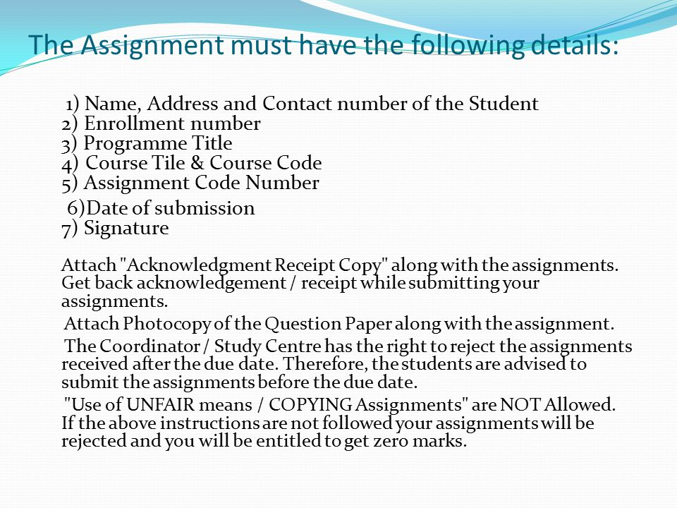 The Assignment must have the following details: 1) Name, Address and Contact number of the Student 2) Enrollment number 3) Programme Title 4) Course T