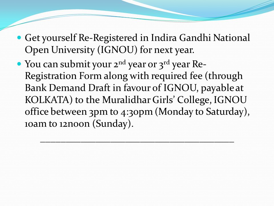 Get yourself Re-Registered in Indira Gandhi National Open University (IGNOU) for next year. You can submit your 2 nd year or 3 rd year Re- Registratio