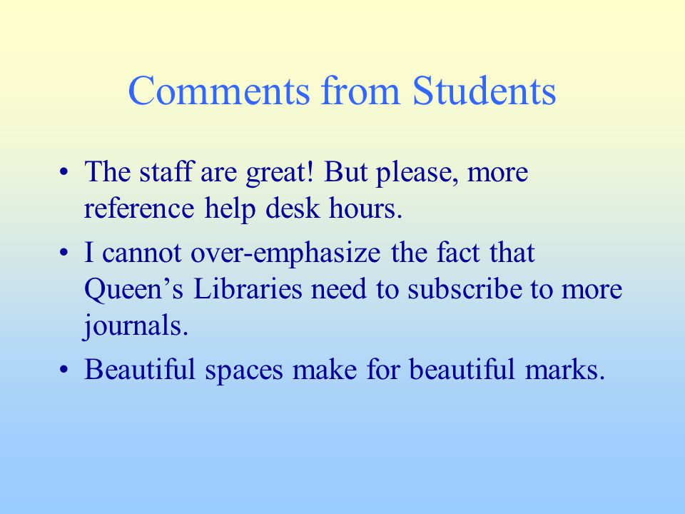 Comments from Students The staff are great! But please, more reference help desk hours. I cannot over-emphasize the fact that Queen's Libraries need t