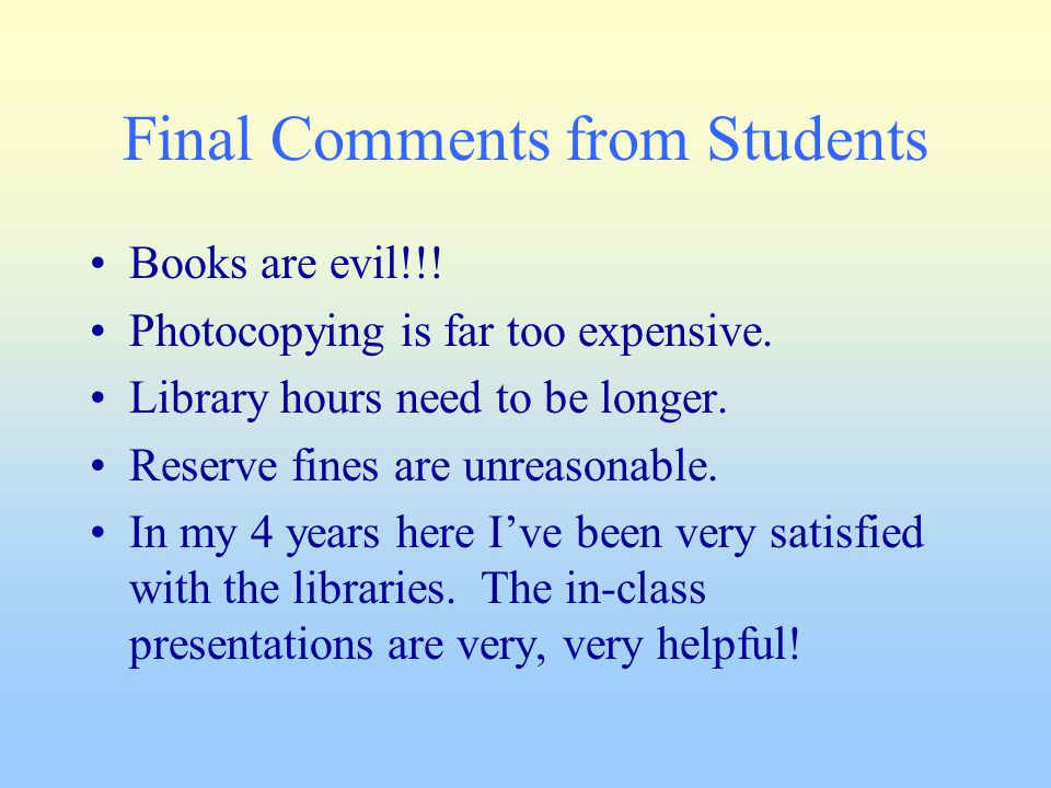 Final Comments from Students Books are evil!!! Photocopying is far too expensive. Library hours need to be longer. Reserve fines are unreasonable. In