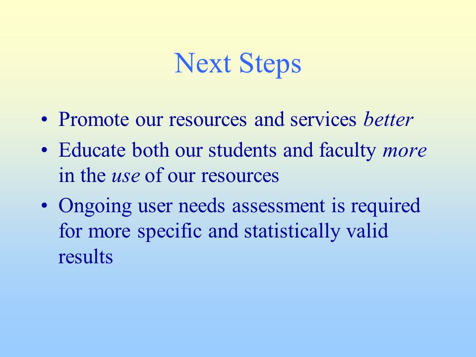 Next Steps Promote our resources and services better Educate both our students and faculty more in the use of our resources Ongoing user needs assessm