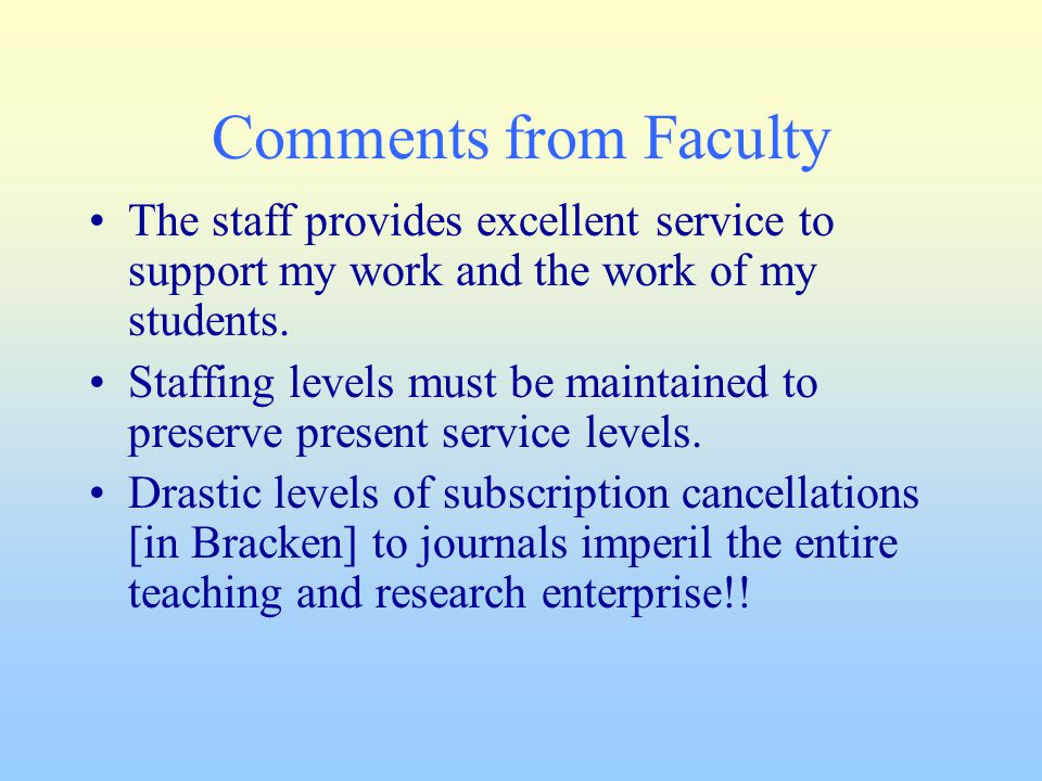 Comments from Faculty The staff provides excellent service to support my work and the work of my students. Staffing levels must be maintained to prese