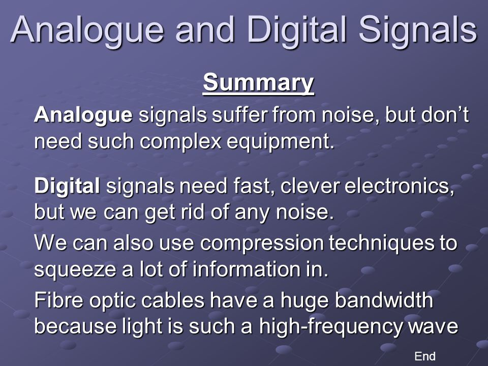 Analogue and Digital Signals Summary Analogue signals suffer from noise, but don't need such complex equipment.