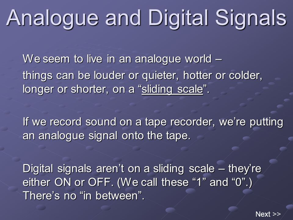 Analogue and Digital Signals We seem to live in an analogue world – things can be louder or quieter, hotter or colder, longer or shorter, on a sliding scale .