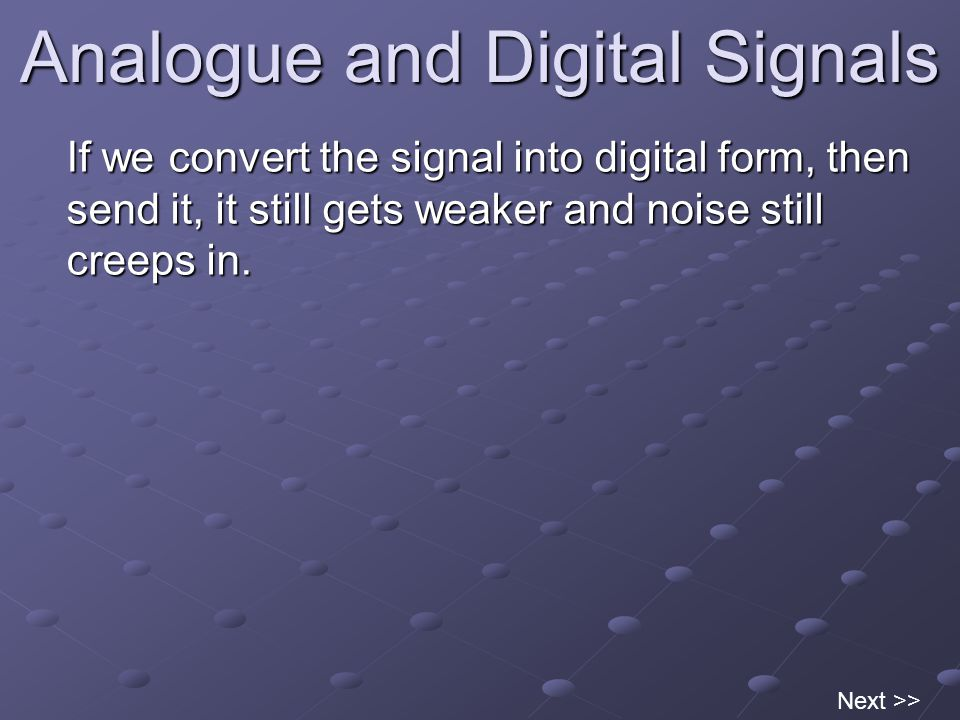 Analogue and Digital Signals If we convert the signal into digital form, then send it, it still gets weaker and noise still creeps in.