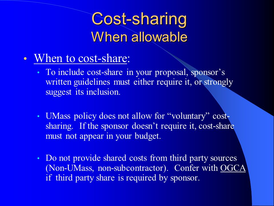 Cost-sharing When allowable When to cost-share: When to cost-share To include cost-share in your proposal, sponsor's written guidelines must either require it, or strongly suggest its inclusion.