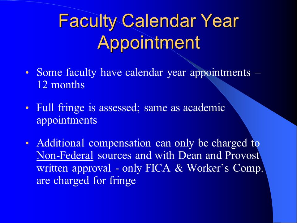 Faculty Calendar Year Appointment Some faculty have calendar year appointments – 12 months Full fringe is assessed; same as academic appointments Additional compensation can only be charged to Non-Federal sources and with Dean and Provost written approval - only FICA & Worker's Comp.
