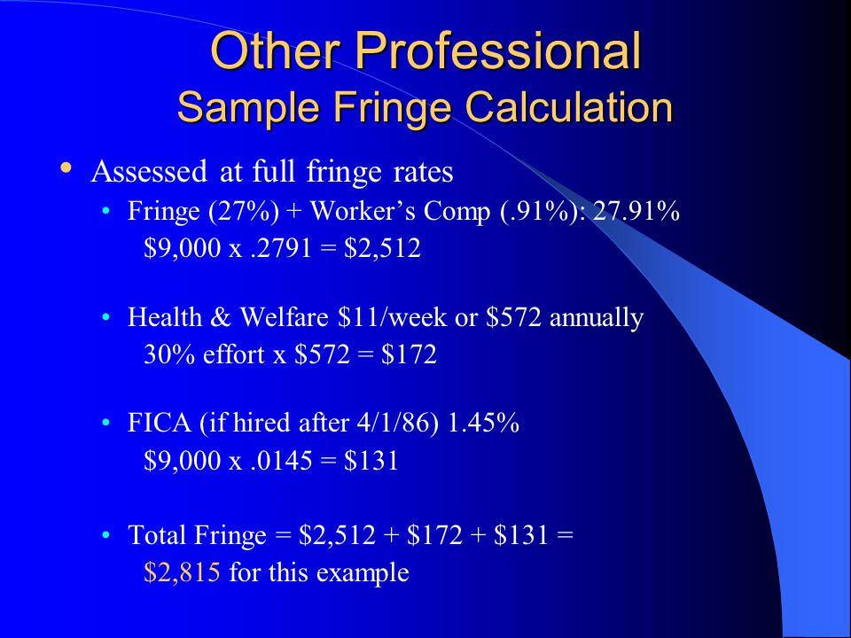 Other Professional Sample Fringe Calculation Assessed at full fringe rates Fringe (27%) + Worker's Comp (.91%): 27.91% $9,000 x.2791 = $2,512 Health & Welfare $11/week or $572 annually 30% effort x $572 = $172 FICA (if hired after 4/1/86) 1.45% $9,000 x.0145 = $131 Total Fringe = $2,512 + $172 + $131 = $2,815 for this example