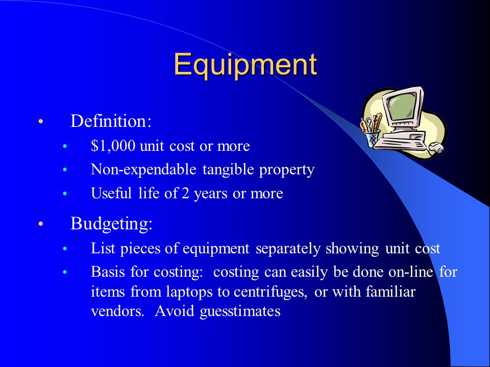 Equipment Definition: $1,000 unit cost or more Non-expendable tangible property Useful life of 2 years or more Budgeting: List pieces of equipment separately showing unit cost Basis for costing: costing can easily be done on-line for items from laptops to centrifuges, or with familiar vendors.