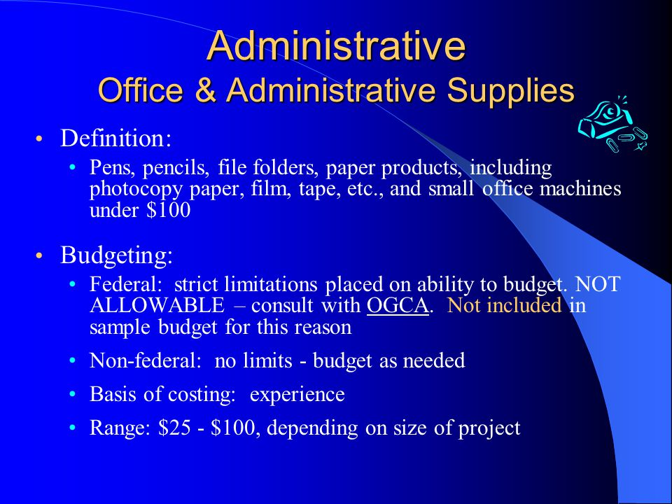Administrative Office & Administrative Supplies Definition: Pens, pencils, file folders, paper products, including photocopy paper, film, tape, etc., and small office machines under $100 Budgeting: Federal: strict limitations placed on ability to budget.
