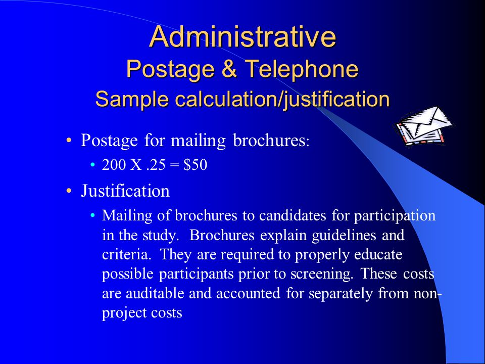 Administrative Postage & Telephone Sample calculation/justification Postage for mailing brochures : 200 X.25 = $50 Justification Mailing of brochures to candidates for participation in the study.