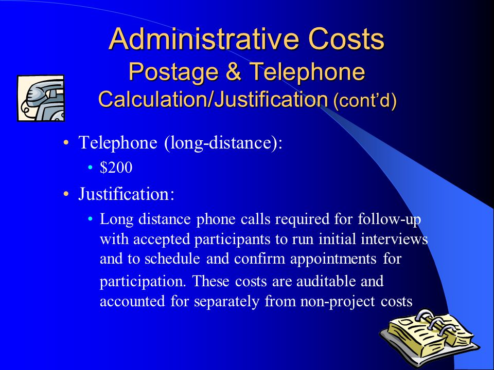 Administrative Costs Postage & Telephone Calculation/Justification (cont'd) Telephone (long-distance): $200 Justification: Long distance phone calls required for follow-up with accepted participants to run initial interviews and to schedule and confirm appointments for participation.
