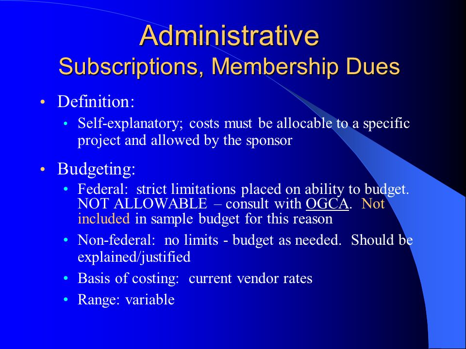 Administrative Subscriptions, Membership Dues Definition: Self-explanatory; costs must be allocable to a specific project and allowed by the sponsor Budgeting: Federal: strict limitations placed on ability to budget.