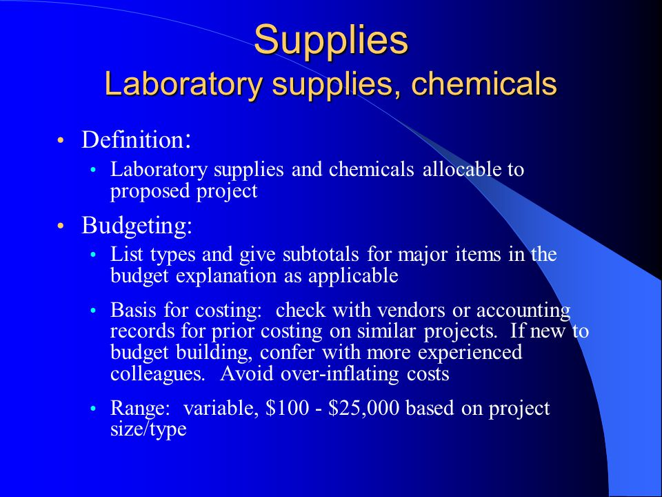 Supplies Laboratory supplies, chemicals Definition : Laboratory supplies and chemicals allocable to proposed project Budgeting: List types and give subtotals for major items in the budget explanation as applicable Basis for costing: check with vendors or accounting records for prior costing on similar projects.