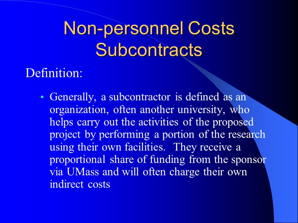 Non-personnel Costs Subcontracts Definition: Generally, a subcontractor is defined as an organization, often another university, who helps carry out the activities of the proposed project by performing a portion of the research using their own facilities.