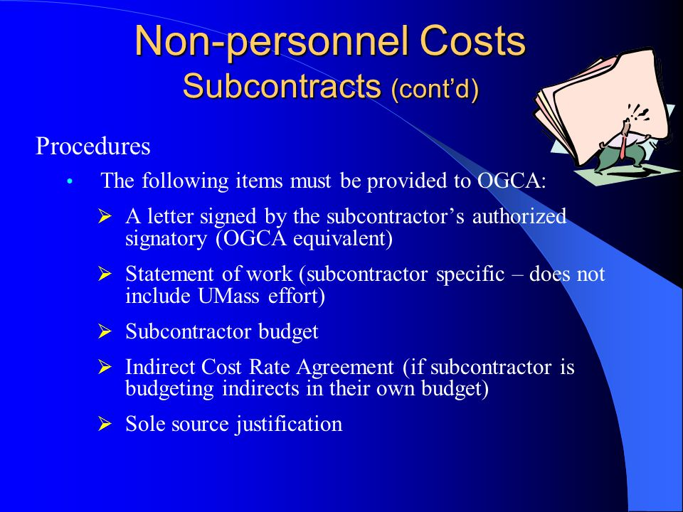 Non-personnel Costs Subcontracts (cont'd) Procedures The following items must be provided to OGCA:  A letter signed by the subcontractor's authorized signatory (OGCA equivalent)  Statement of work (subcontractor specific – does not include UMass effort)  Subcontractor budget  Indirect Cost Rate Agreement (if subcontractor is budgeting indirects in their own budget)  Sole source justification