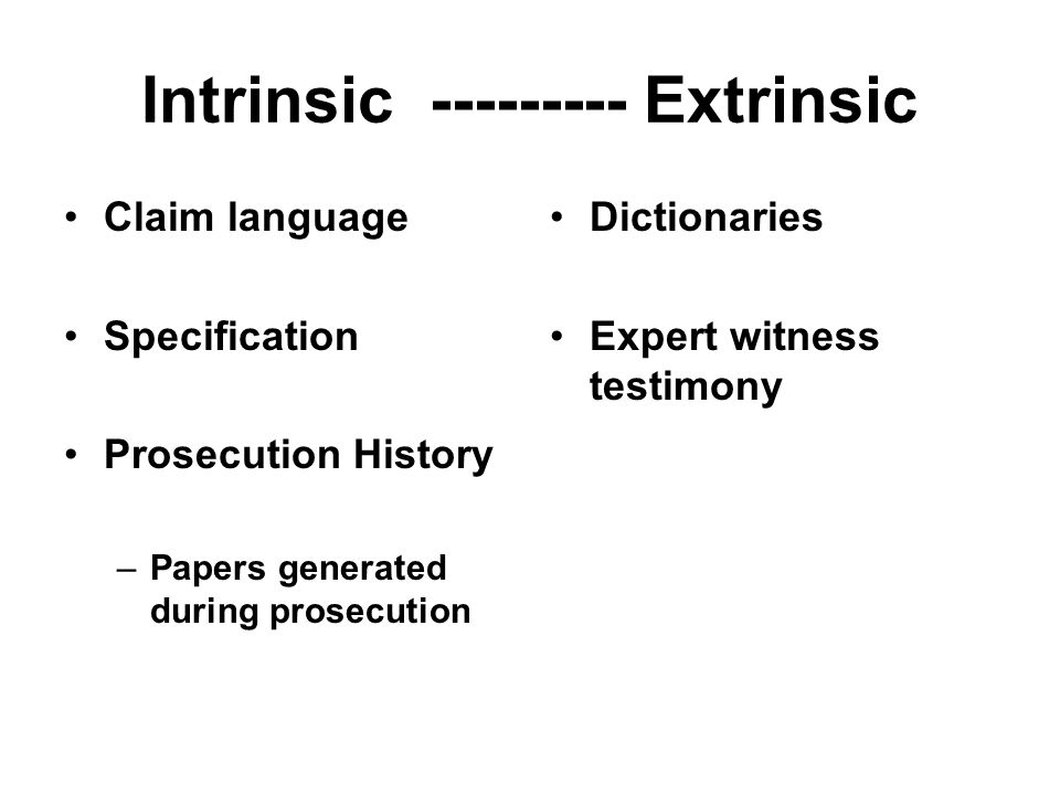 Intrinsic vs extrinsic evidence Although we have emphasized the importance of intrinsic evidence in claim construction, we have also authorized district courts to rely on extrinsic evidence, which consists of all evidence external to the patent and prosecution history, including expert and inventor testimony, dictionaries, and learned treatises. Markman, 52 F.3d at 980.