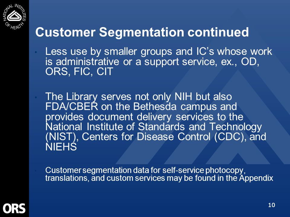 10 Customer Segmentation continued Less use by smaller groups and IC's whose work is administrative or a support service, ex., OD, ORS, FIC, CIT The Library serves not only NIH but also FDA/CBER on the Bethesda campus and provides document delivery services to the National Institute of Standards and Technology (NIST), Centers for Disease Control (CDC), and NIEHS Customer segmentation data for self-service photocopy, translations, and custom services may be found in the Appendix