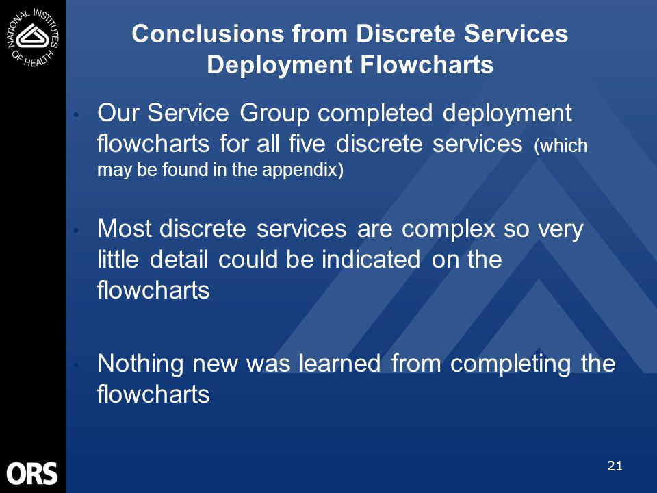 21 Our Service Group completed deployment flowcharts for all five discrete services (which may be found in the appendix) Most discrete services are complex so very little detail could be indicated on the flowcharts Nothing new was learned from completing the flowcharts Conclusions from Discrete Services Deployment Flowcharts