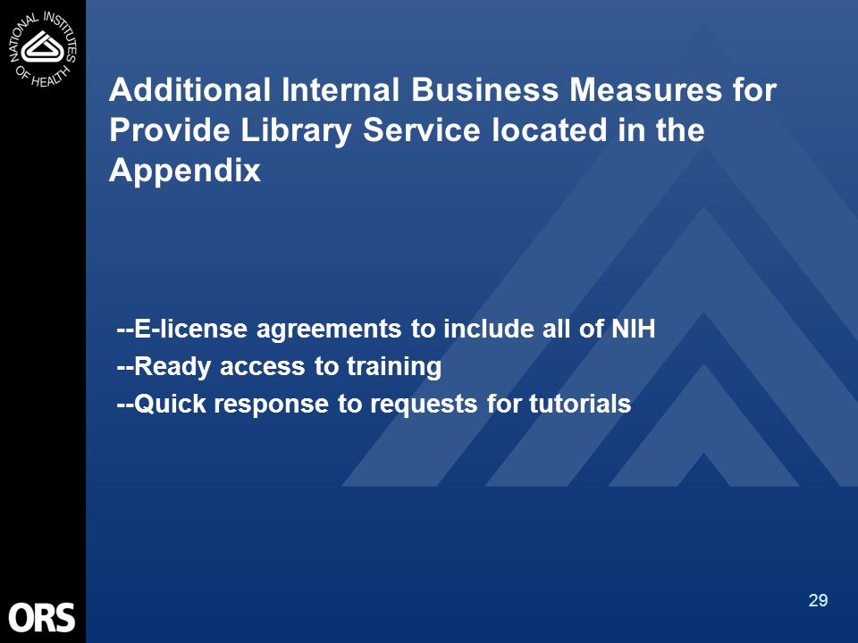 29 Additional Internal Business Measures for Provide Library Service located in the Appendix --E-license agreements to include all of NIH --Ready access to training --Quick response to requests for tutorials
