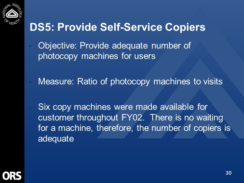 30 DS5: Provide Self-Service Copiers Objective: Provide adequate number of photocopy machines for users Measure: Ratio of photocopy machines to visits Six copy machines were made available for customer throughout FY02.
