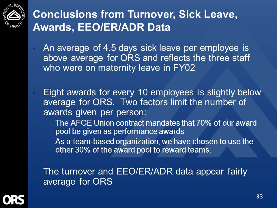 33 An average of 4.5 days sick leave per employee is above average for ORS and reflects the three staff who were on maternity leave in FY02 Eight awar